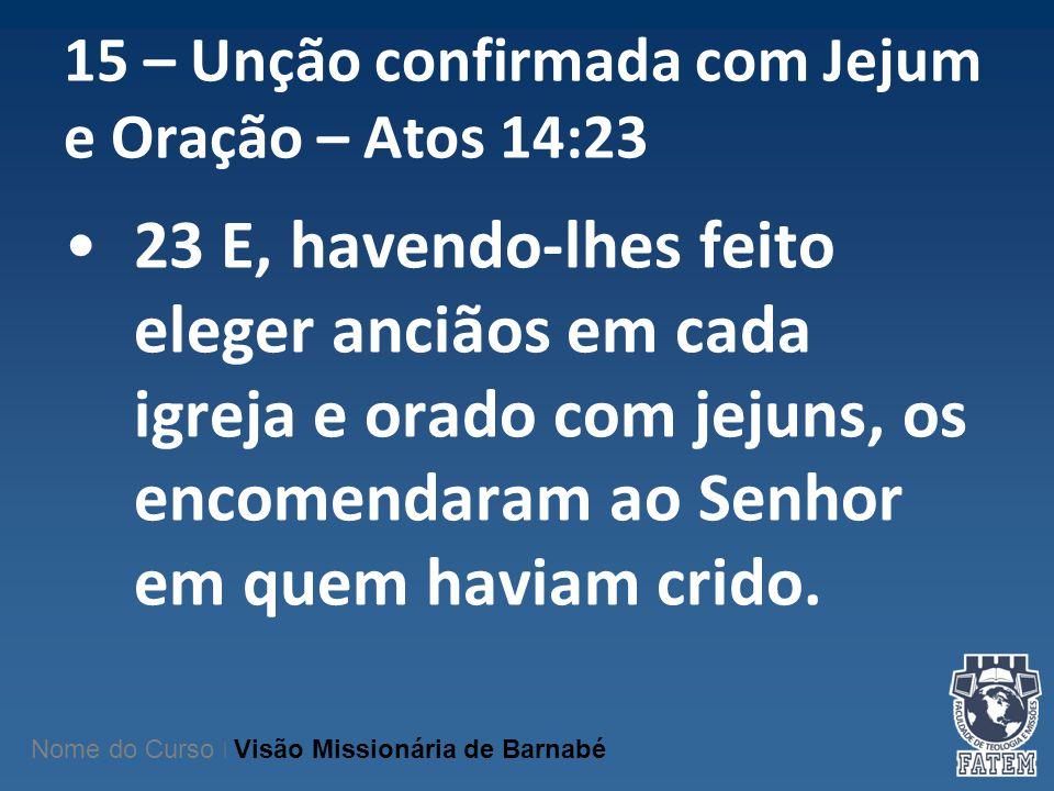 15 – Unção confirmada com Jejum e Oração – Atos 14:23 23 E, havendo-lhes feito eleger anciãos em cada igreja e orado com jejuns, os encomendaram ao Se