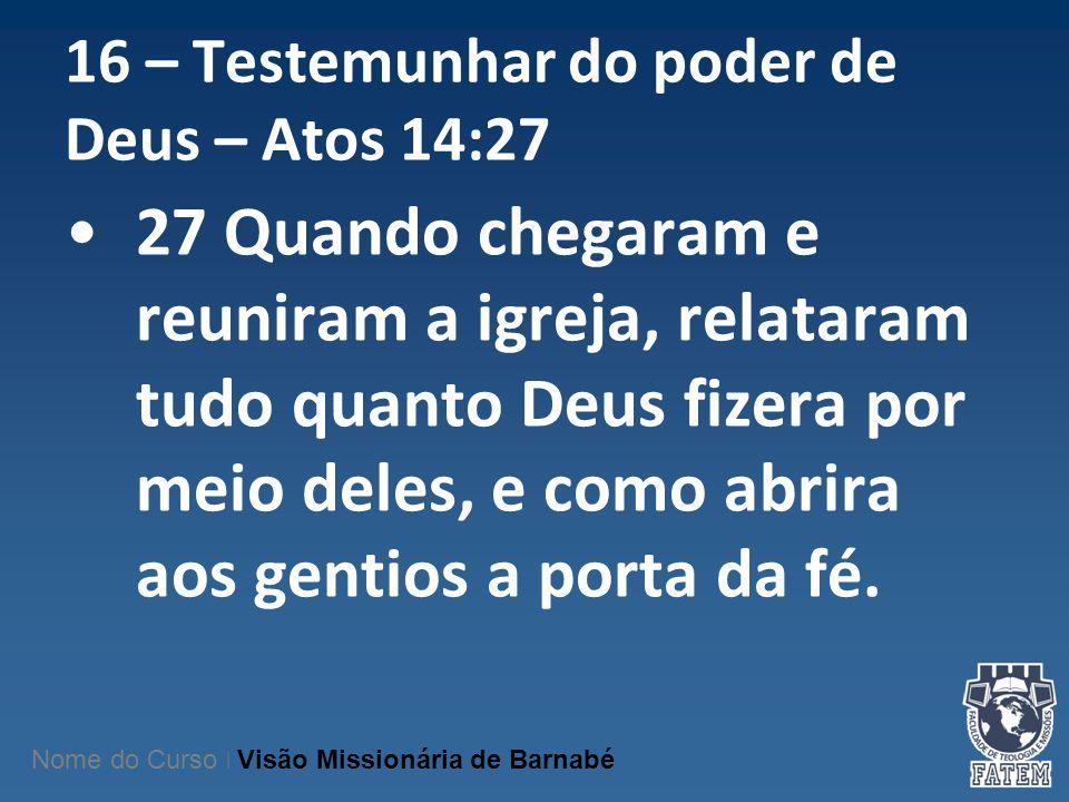 16 – Testemunhar do poder de Deus – Atos 14:27 27 Quando chegaram e reuniram a igreja, relataram tudo quanto Deus fizera por meio deles, e como abrira