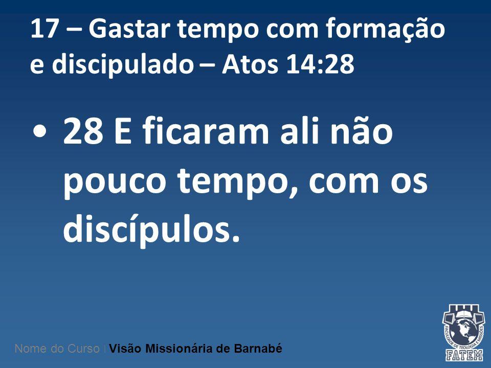 17 – Gastar tempo com formação e discipulado – Atos 14:28 28 E ficaram ali não pouco tempo, com os discípulos. Nome do Curso | Visão Missionária de Ba