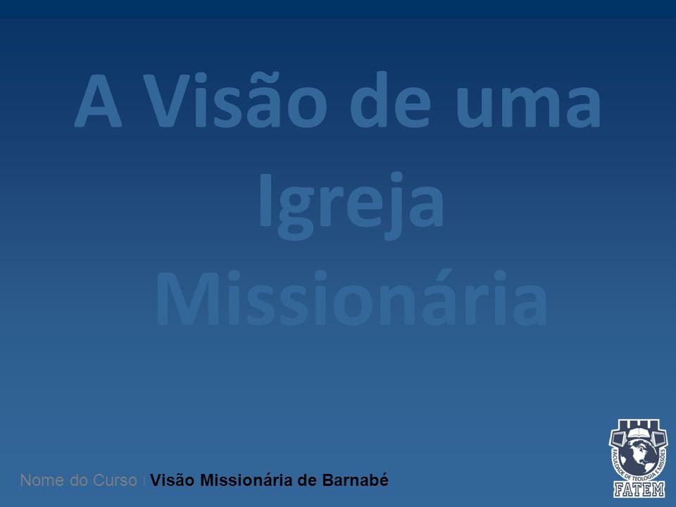 A Visão de uma Igreja Missionária Nome do Curso   Visão Missionária de Barnabé