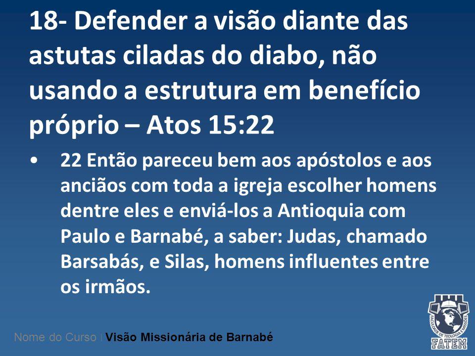 18- Defender a visão diante das astutas ciladas do diabo, não usando a estrutura em benefício próprio – Atos 15:22 22 Então pareceu bem aos apóstolos