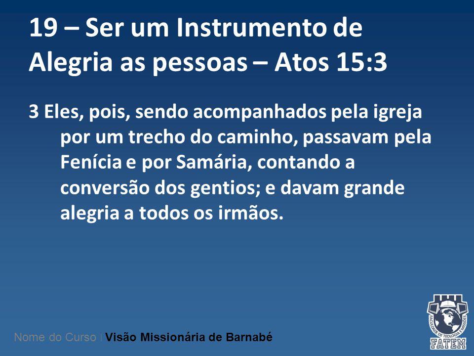 19 – Ser um Instrumento de Alegria as pessoas – Atos 15:3 3 Eles, pois, sendo acompanhados pela igreja por um trecho do caminho, passavam pela Fenícia
