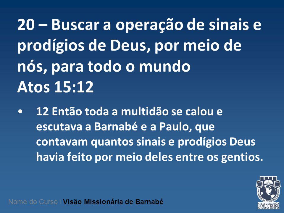 20 – Buscar a operação de sinais e prodígios de Deus, por meio de nós, para todo o mundo Atos 15:12 12 Então toda a multidão se calou e escutava a Bar