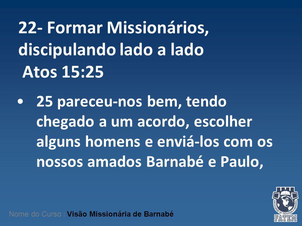 22- Formar Missionários, discipulando lado a lado Atos 15:25 25 pareceu-nos bem, tendo chegado a um acordo, escolher alguns homens e enviá-los com os