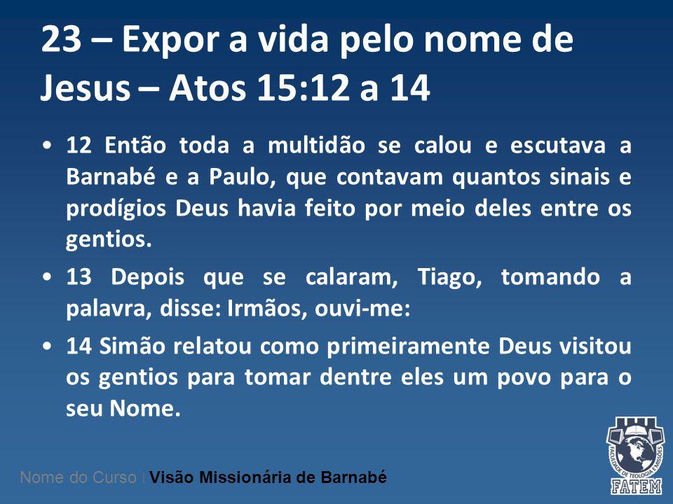 23 – Expor a vida pelo nome de Jesus – Atos 15:12 a 14 12 Então toda a multidão se calou e escutava a Barnabé e a Paulo, que contavam quantos sinais e