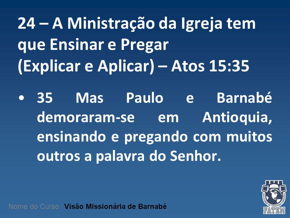 24 – A Ministração da Igreja tem que Ensinar e Pregar (Explicar e Aplicar) – Atos 15:35 35 Mas Paulo e Barnabé demoraram-se em Antioquia, ensinando e