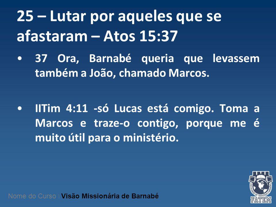 25 – Lutar por aqueles que se afastaram – Atos 15:37 37 Ora, Barnabé queria que levassem também a João, chamado Marcos. IITim 4:11 -só Lucas está comi