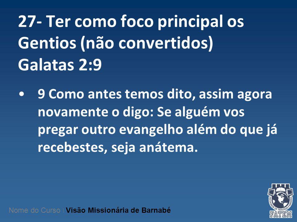27- Ter como foco principal os Gentios (não convertidos) Galatas 2:9 9 Como antes temos dito, assim agora novamente o digo: Se alguém vos pregar outro
