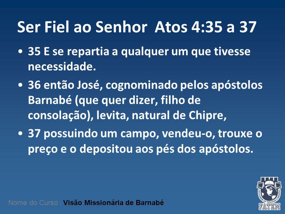 Ser Fiel ao Senhor Atos 4:35 a 37 35 E se repartia a qualquer um que tivesse necessidade. 36 então José, cognominado pelos apóstolos Barnabé (que quer
