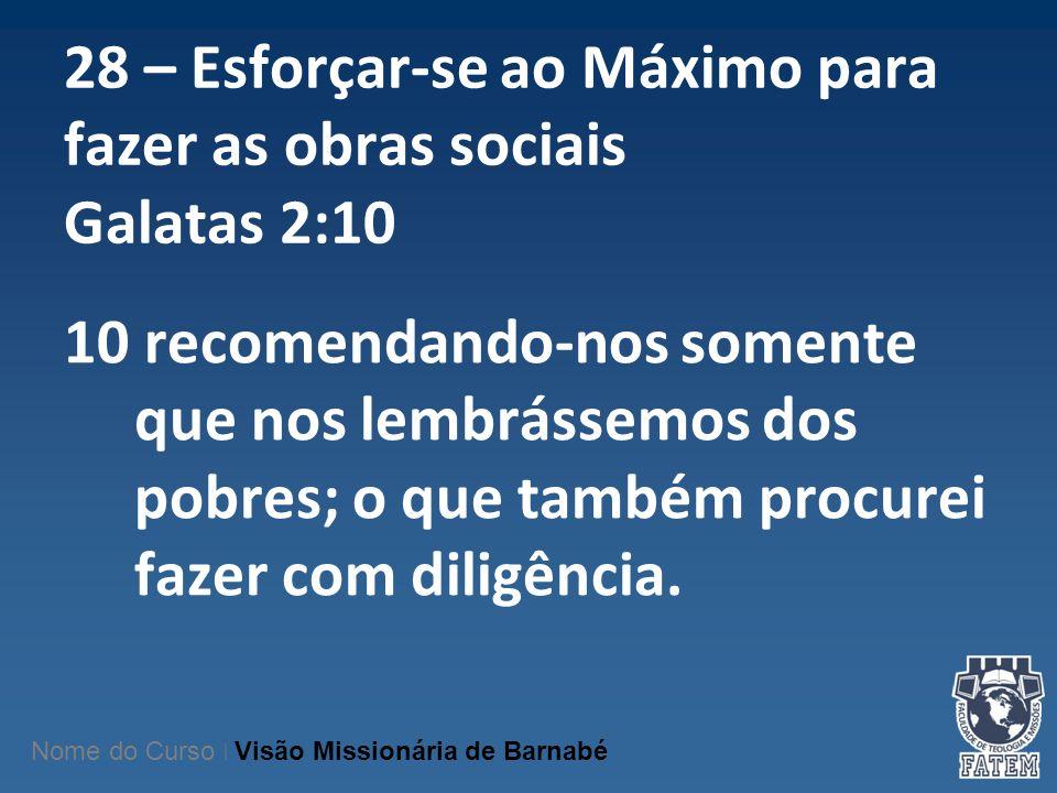 28 – Esforçar-se ao Máximo para fazer as obras sociais Galatas 2:10 10 recomendando-nos somente que nos lembrássemos dos pobres; o que também procurei