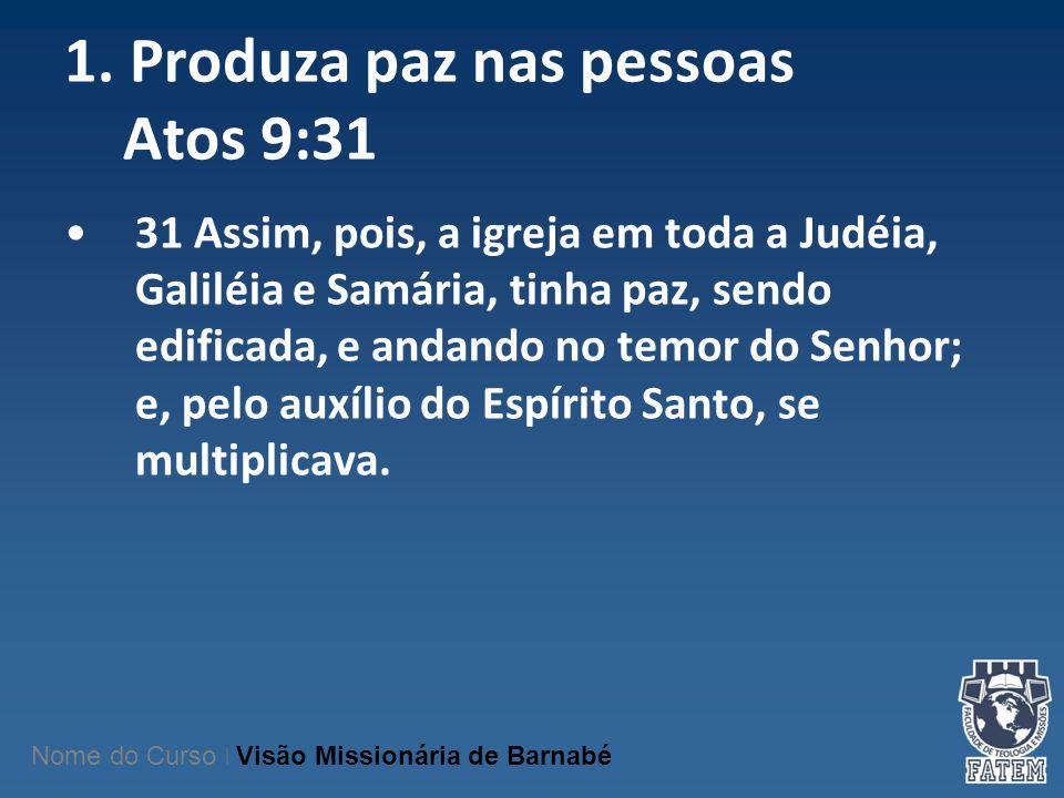 1. Produza paz nas pessoas Atos 9:31 31 Assim, pois, a igreja em toda a Judéia, Galiléia e Samária, tinha paz, sendo edificada, e andando no temor do