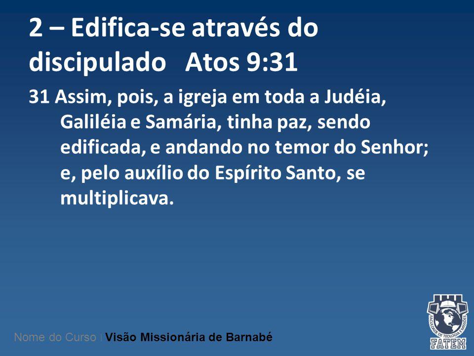 2 – Edifica-se através do discipulado Atos 9:31 31 Assim, pois, a igreja em toda a Judéia, Galiléia e Samária, tinha paz, sendo edificada, e andando n