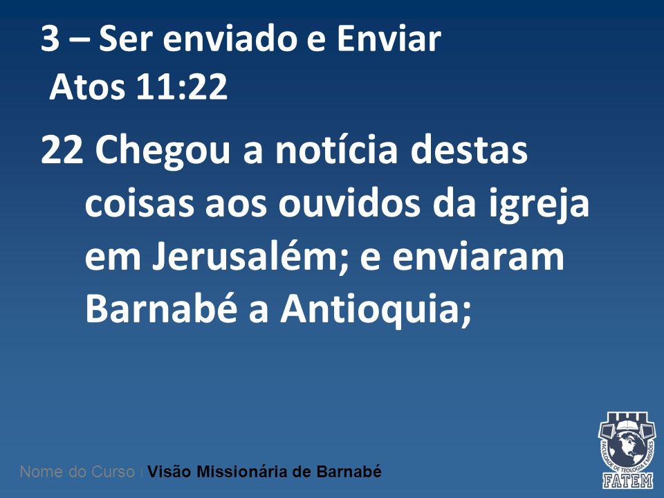 3 – Ser enviado e Enviar Atos 11:22 22 Chegou a notícia destas coisas aos ouvidos da igreja em Jerusalém; e enviaram Barnabé a Antioquia; Nome do Curs