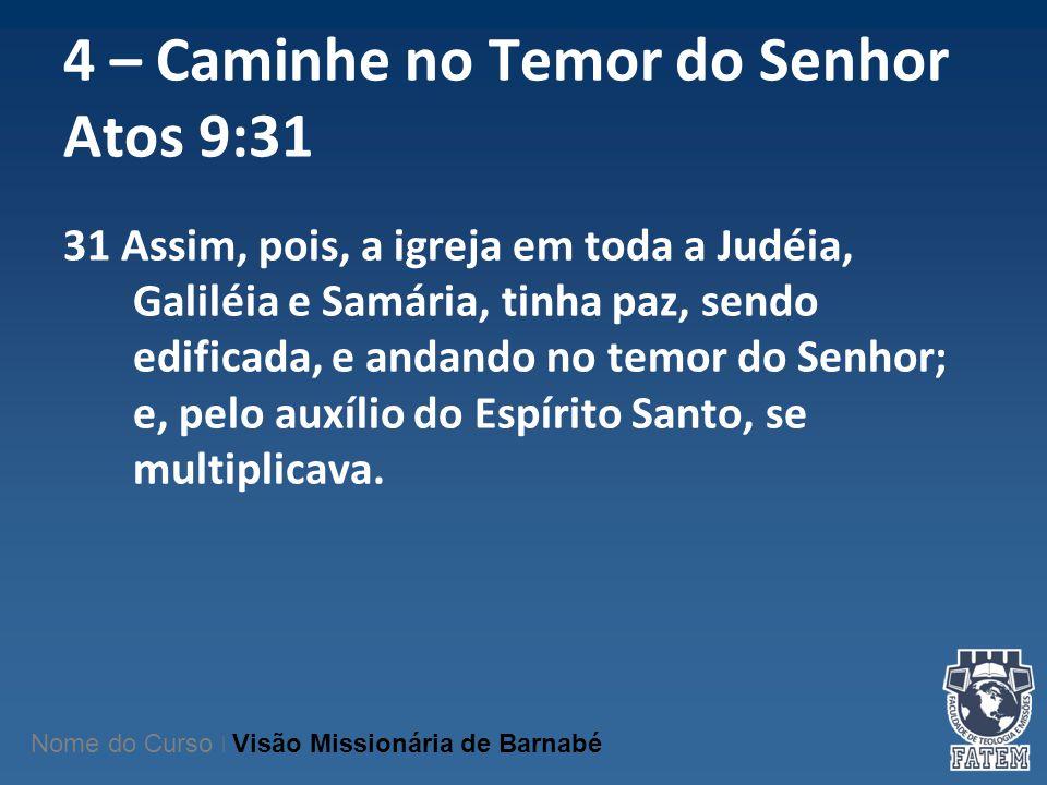4 – Caminhe no Temor do Senhor Atos 9:31 31 Assim, pois, a igreja em toda a Judéia, Galiléia e Samária, tinha paz, sendo edificada, e andando no temor
