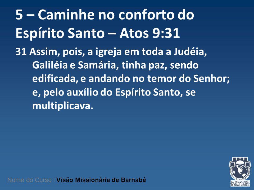 5 – Caminhe no conforto do Espírito Santo – Atos 9:31 31 Assim, pois, a igreja em toda a Judéia, Galiléia e Samária, tinha paz, sendo edificada, e and
