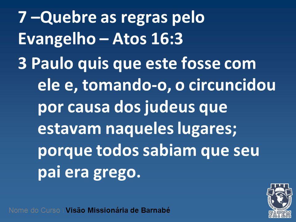 7 –Quebre as regras pelo Evangelho – Atos 16:3 3 Paulo quis que este fosse com ele e, tomando-o, o circuncidou por causa dos judeus que estavam naquel