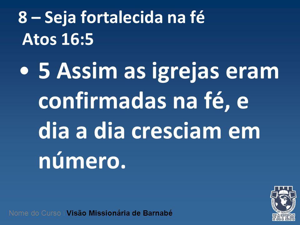 8 – Seja fortalecida na fé Atos 16:5 5 Assim as igrejas eram confirmadas na fé, e dia a dia cresciam em número. Nome do Curso   Visão Missionária de B