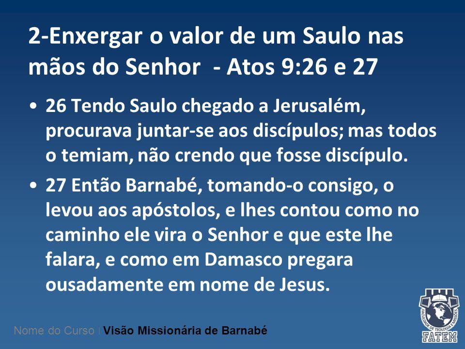 2-Enxergar o valor de um Saulo nas mãos do Senhor - Atos 9:26 e 27 26 Tendo Saulo chegado a Jerusalém, procurava juntar-se aos discípulos; mas todos o