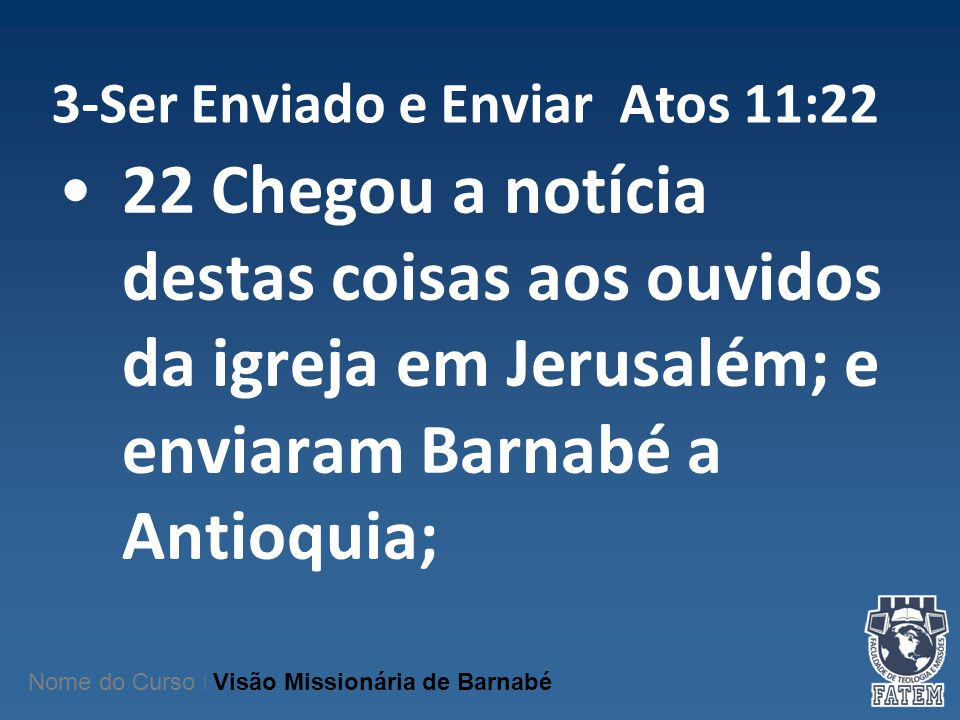 3-Ser Enviado e Enviar Atos 11:22 22 Chegou a notícia destas coisas aos ouvidos da igreja em Jerusalém; e enviaram Barnabé a Antioquia; Nome do Curso