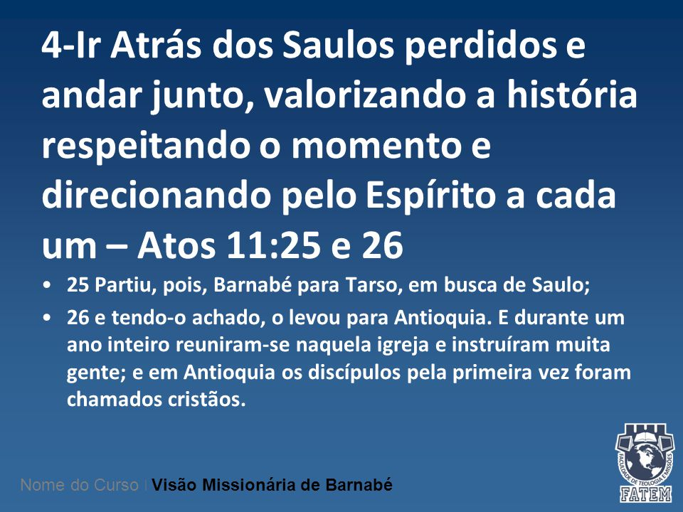 4-Ir Atrás dos Saulos perdidos e andar junto, valorizando a história respeitando o momento e direcionando pelo Espírito a cada um – Atos 11:25 e 26 25