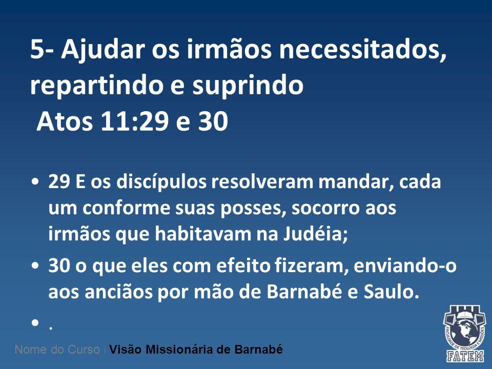5- Ajudar os irmãos necessitados, repartindo e suprindo Atos 11:29 e 30 29 E os discípulos resolveram mandar, cada um conforme suas posses, socorro ao