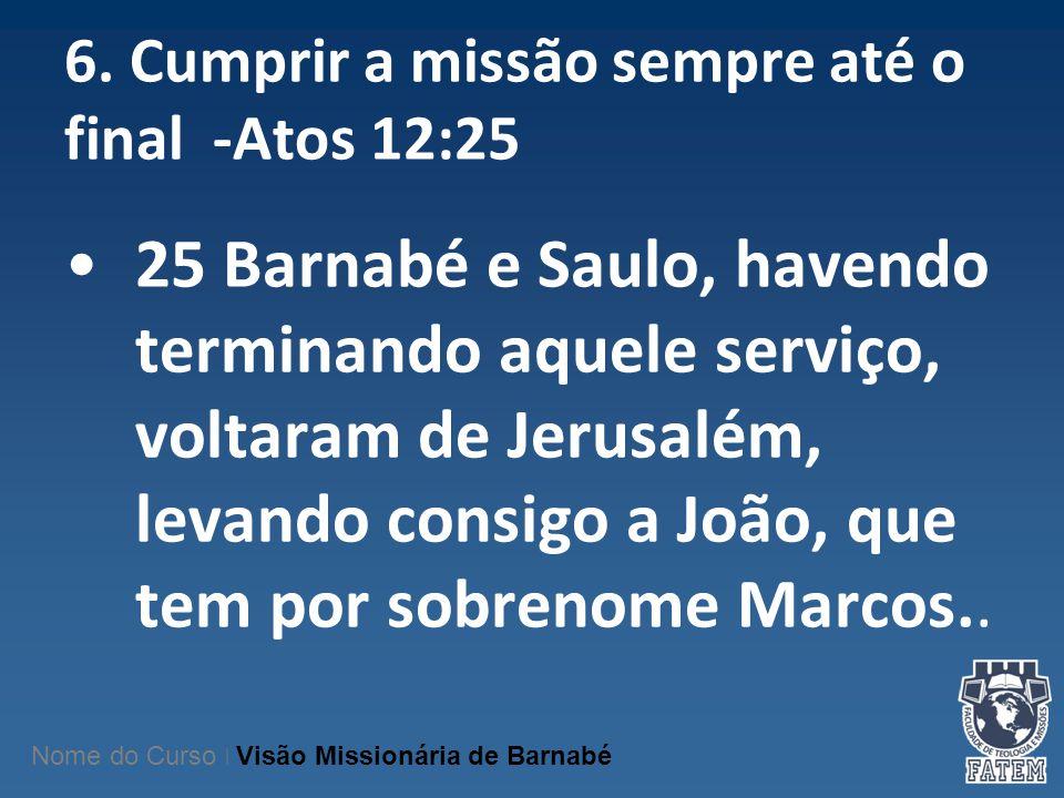 6. Cumprir a missão sempre até o final -Atos 12:25 25 Barnabé e Saulo, havendo terminando aquele serviço, voltaram de Jerusalém, levando consigo a Joã