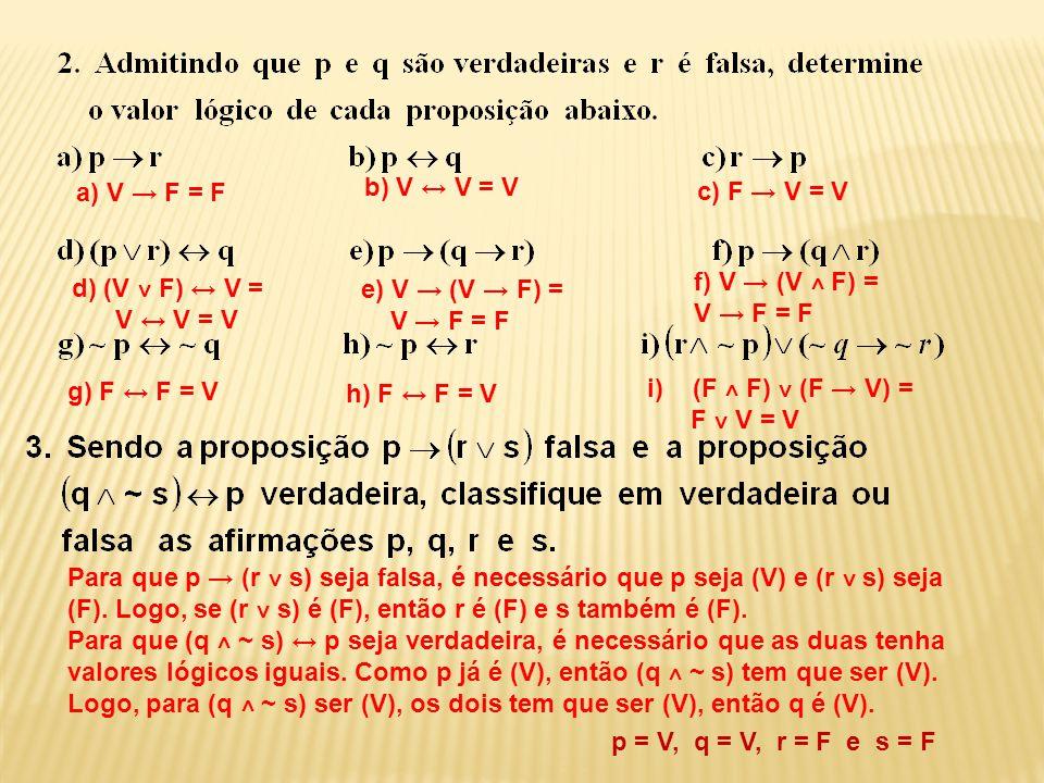 p = V, q = V, r = F e s = F a) V → F = F b) V ↔ V = V c) F → V = V d) (V ˅ F) ↔ V = V ↔ V = V e) V → (V → F) = V → F = F f) V → (V ˄ F) = V → F = F g)