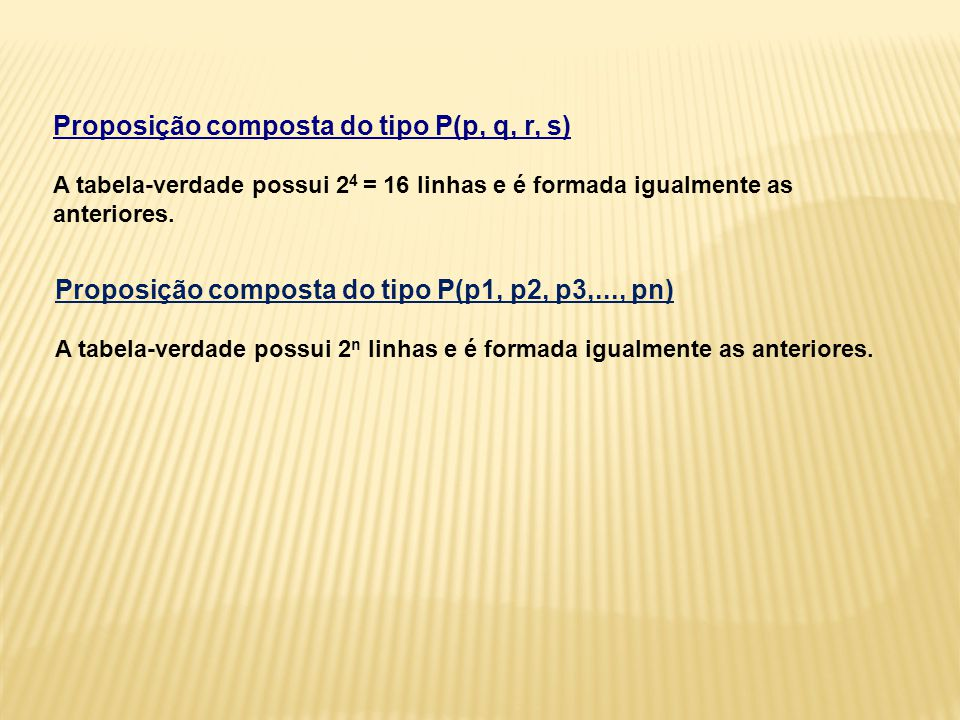 Proposição composta do tipo P(p, q, r, s) A tabela-verdade possui 2 4 = 16 linhas e é formada igualmente as anteriores. Proposição composta do tipo P(