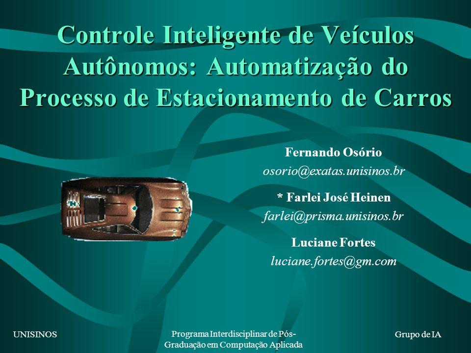 UNISINOS Programa Interdisciplinar de Pós- Graduação em Computação Aplicada Grupo de IA Controle Inteligente de Veículos Autônomos: Automatização do Processo de Estacionamento de Carros Fernando Osório osorio@exatas.unisinos.br * Farlei José Heinen farlei@prisma.unisinos.br Luciane Fortes luciane.fortes@gm.com