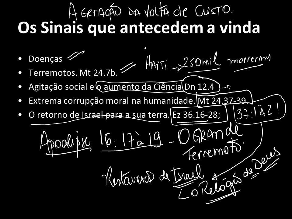 Os Sinais que antecedem a vinda Doenças Terremotos. Mt 24.7b. Agitação social e o aumento da Ciência Dn 12.4 Extrema corrupção moral na humanidade. Mt