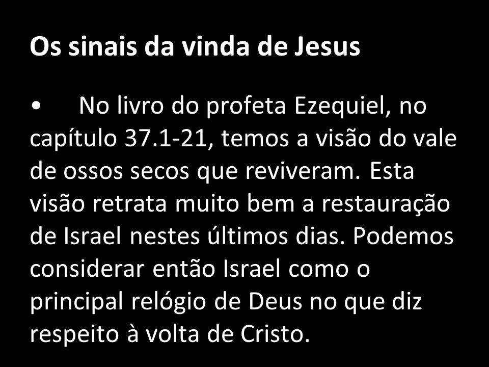 Os sinais da vinda de Jesus No livro do profeta Ezequiel, no capítulo 37.1-21, temos a visão do vale de ossos secos que reviveram. Esta visão retrata