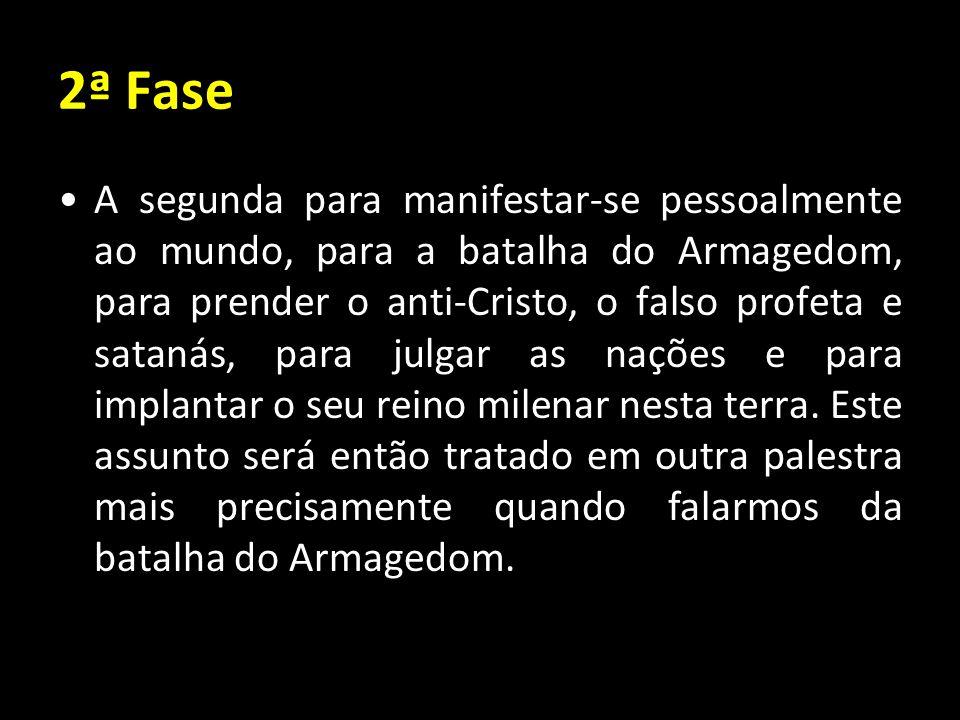 2ª Fase A segunda para manifestar-se pessoalmente ao mundo, para a batalha do Armagedom, para prender o anti-Cristo, o falso profeta e satanás, para j