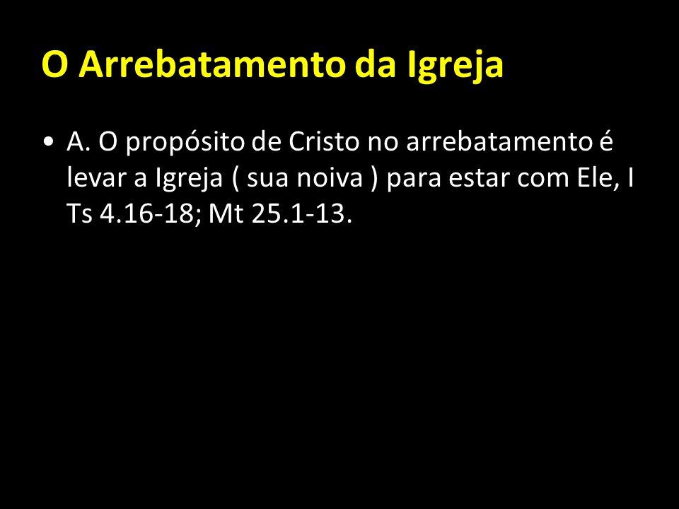 O Arrebatamento da Igreja A. O propósito de Cristo no arrebatamento é levar a Igreja ( sua noiva ) para estar com Ele, I Ts 4.16-18; Mt 25.1-13.