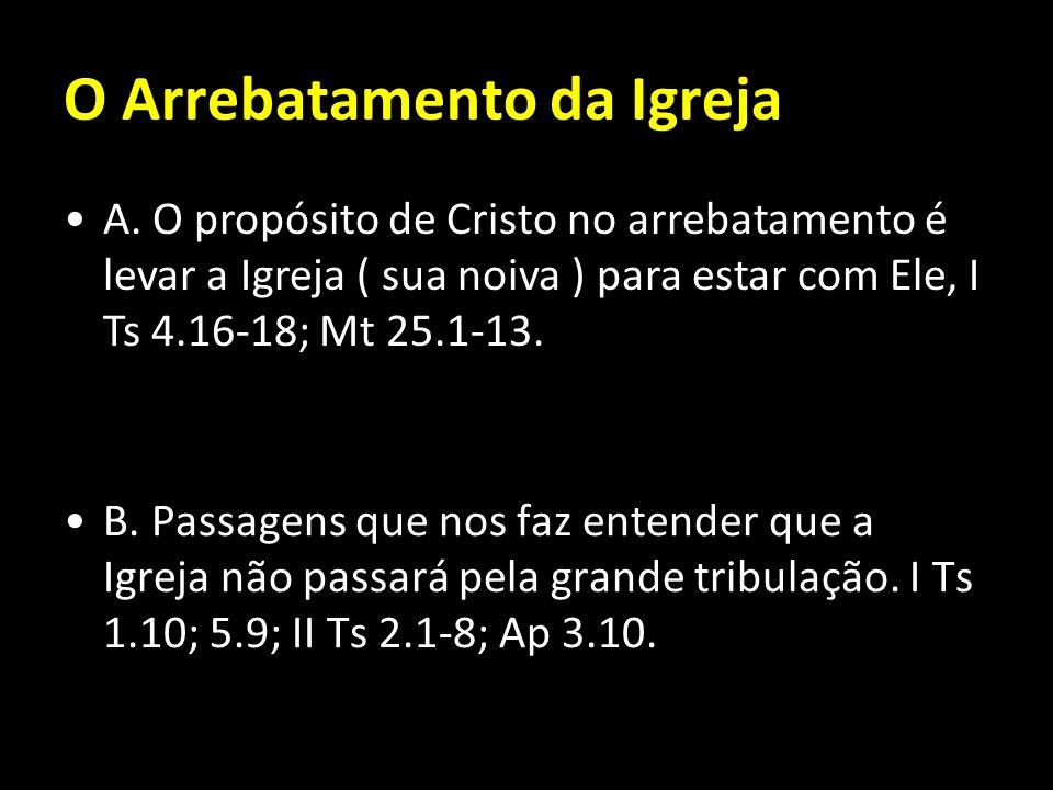 O Arrebatamento da Igreja B. Passagens que nos faz entender que a Igreja não passará pela grande tribulação. I Ts 1.10; 5.9; II Ts 2.1-8; Ap 3.10. A.
