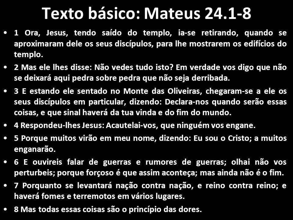 Texto básico: Mateus 24.1-8 1 Ora, Jesus, tendo saído do templo, ia-se retirando, quando se aproximaram dele os seus discípulos, para lhe mostrarem os