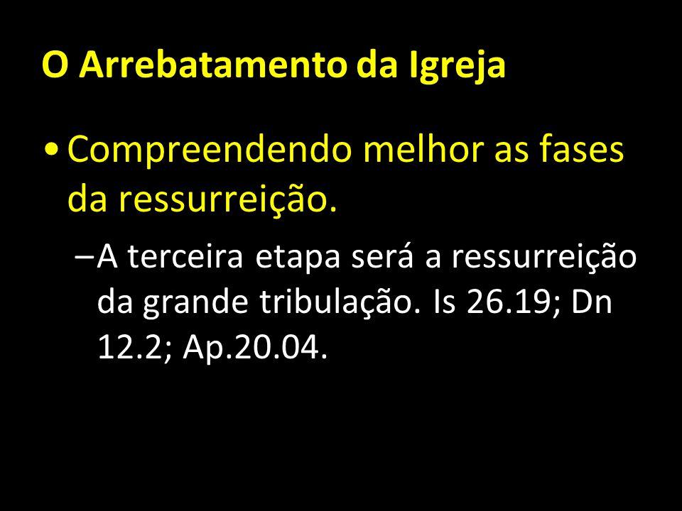 O Arrebatamento da Igreja Compreendendo melhor as fases da ressurreição. –A terceira etapa será a ressurreição da grande tribulação. Is 26.19; Dn 12.2