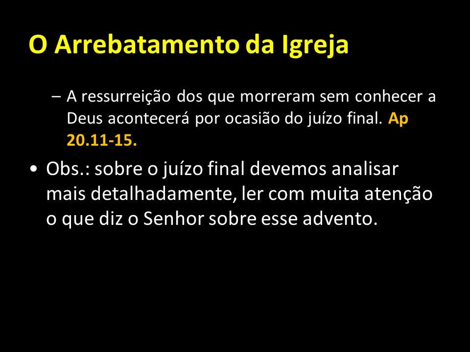 O Arrebatamento da Igreja –A ressurreição dos que morreram sem conhecer a Deus acontecerá por ocasião do juízo final. Ap 20.11-15. Obs.: sobre o juízo