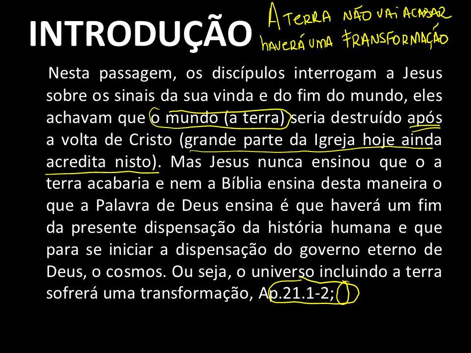 INTRODUÇÃO Nesta passagem, os discípulos interrogam a Jesus sobre os sinais da sua vinda e do fim do mundo, eles achavam que o mundo (a terra) seria d