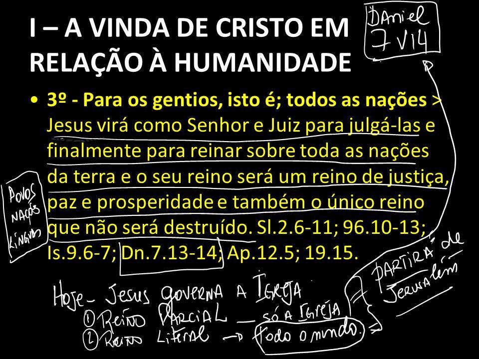 I – A VINDA DE CRISTO EM RELAÇÃO À HUMANIDADE 3º - Para os gentios, isto é; todos as nações > Jesus virá como Senhor e Juiz para julgá-las e finalment