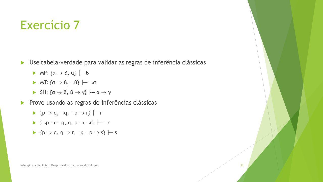 Exercício 7  Use tabela-verdade para validar as regras de inferência clássicas  MP: {α  β, α} ├─ β  MT: {α  β,  β} ├─  α  SH: {α  β, β  γ} ├