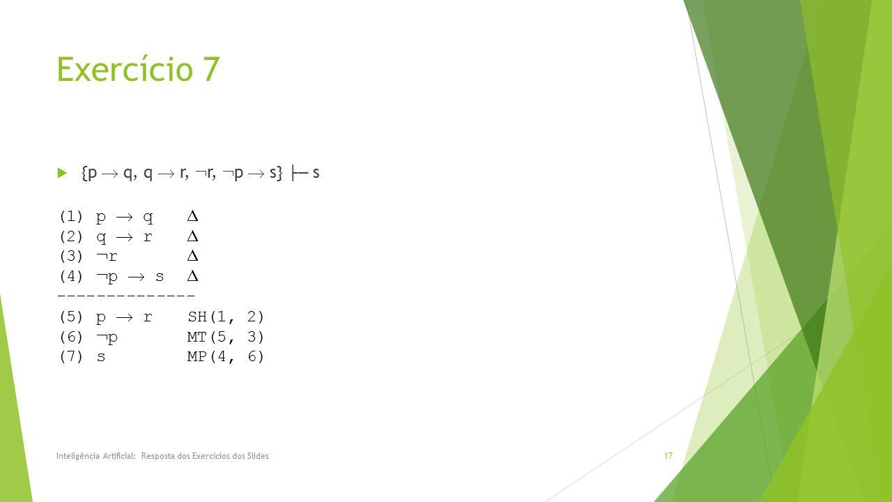 Exercício 7  {p  q, q  r,  r,  p  s} ├─ s Inteligência Artificial: Resposta dos Exercícios dos Slides17 (1) p  q  (2) q  r  (3)  r  (4) 