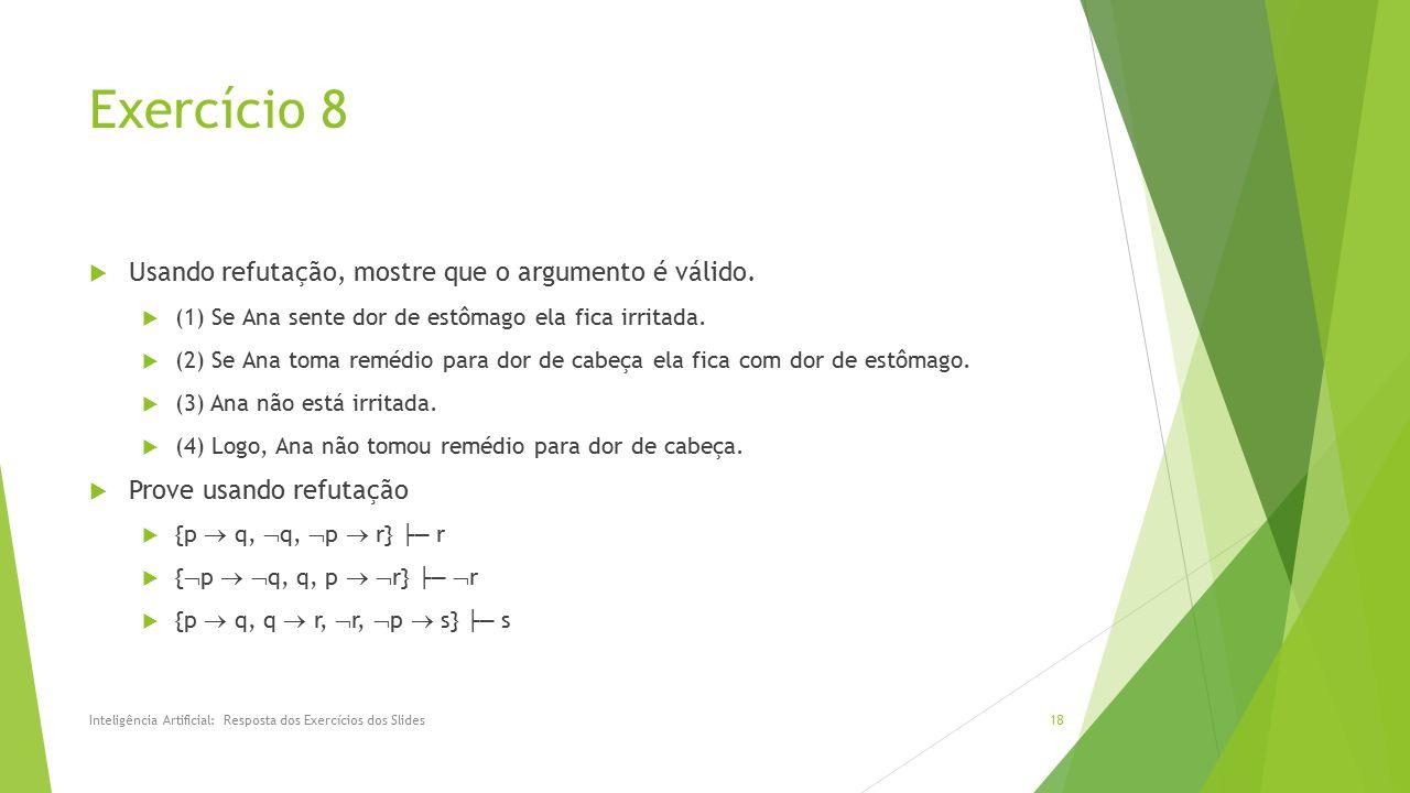Exercício 8  Usando refutação, mostre que o argumento é válido.  (1) Se Ana sente dor de estômago ela fica irritada.  (2) Se Ana toma remédio para
