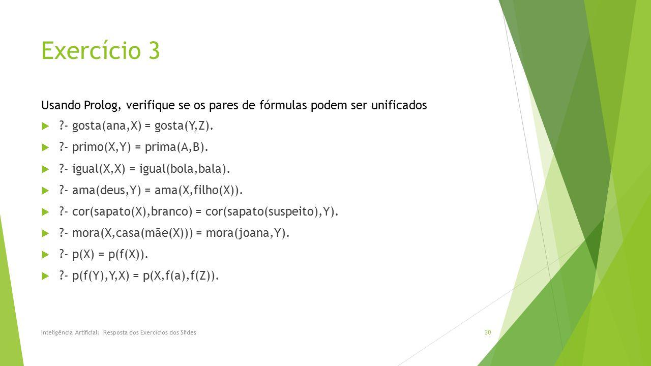 Exercício 3  ?- gosta(ana,X) = gosta(Y,Z).  ?- primo(X,Y) = prima(A,B).  ?- igual(X,X) = igual(bola,bala).  ?- ama(deus,Y) = ama(X,filho(X)).  ?-