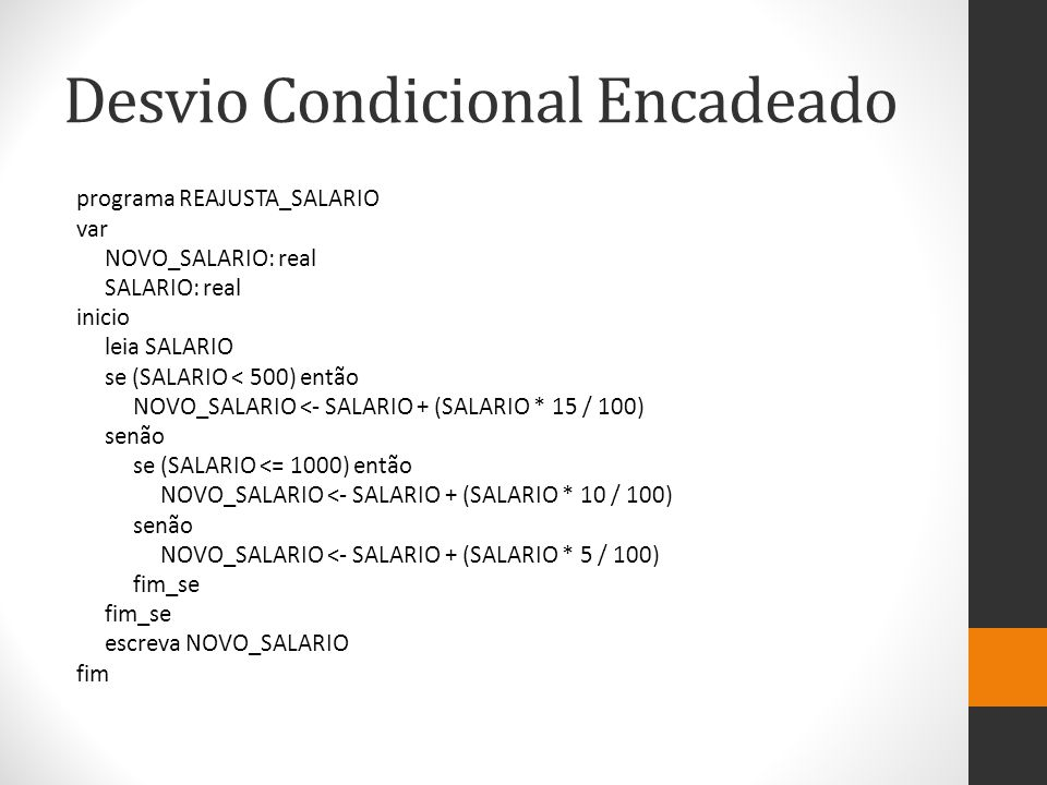 programa REAJUSTA_SALARIO var NOVO_SALARIO: real SALARIO: real inicio leia SALARIO se (SALARIO < 500) então NOVO_SALARIO <- SALARIO + (SALARIO * 15 / 100) senão se (SALARIO <= 1000) então NOVO_SALARIO <- SALARIO + (SALARIO * 10 / 100) senão NOVO_SALARIO <- SALARIO + (SALARIO * 5 / 100) fim_se escreva NOVO_SALARIO fim