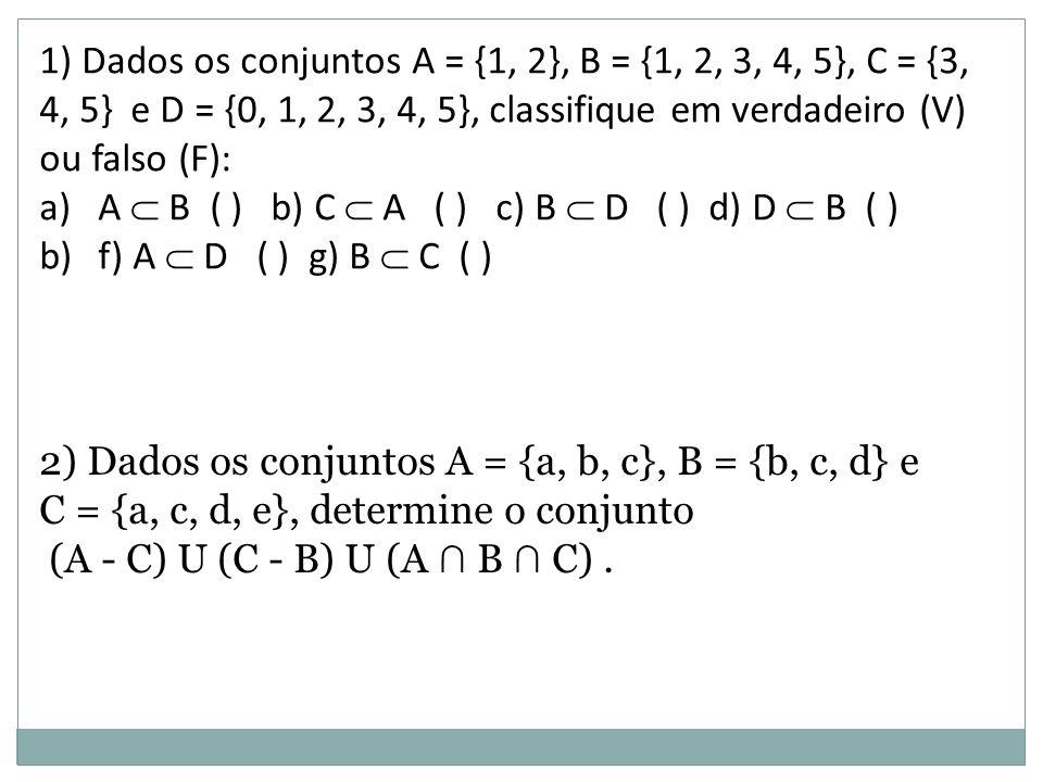 1) Dados os conjuntos A = {1, 2}, B = {1, 2, 3, 4, 5}, C = {3, 4, 5} e D = {0, 1, 2, 3, 4, 5}, classifique em verdadeiro (V) ou falso (F): a)A  B ( )