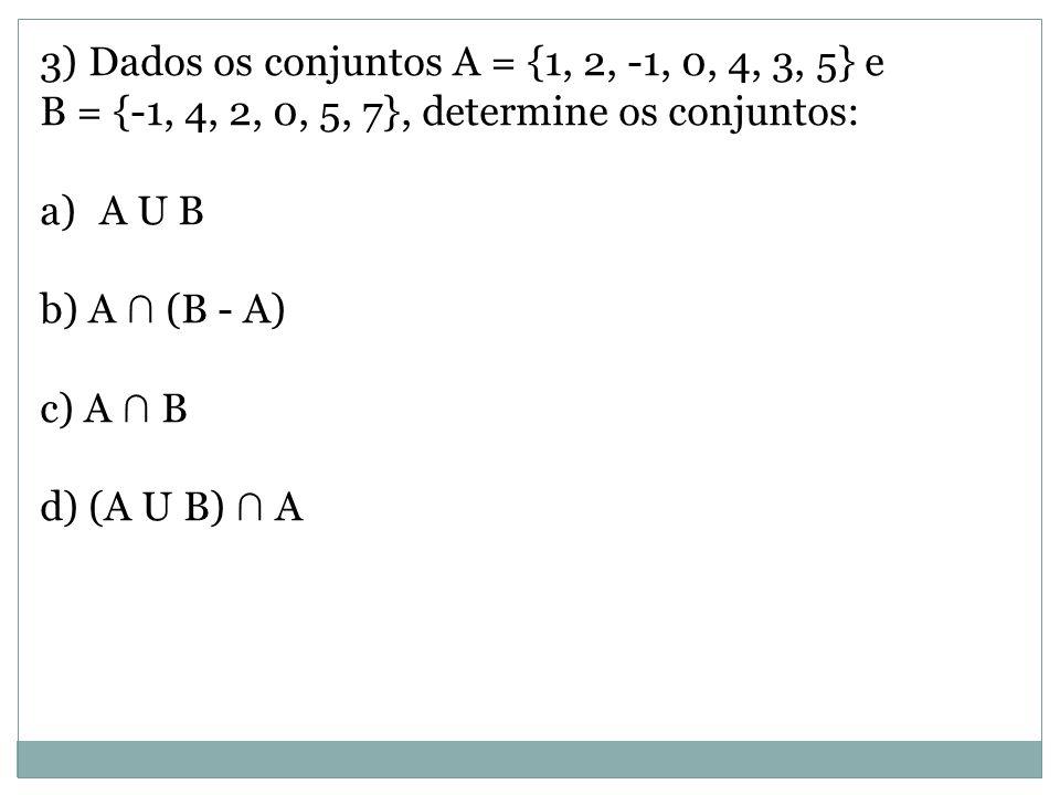 3) Dados os conjuntos A = {1, 2, -1, 0, 4, 3, 5} e B = {-1, 4, 2, 0, 5, 7}, determine os conjuntos: a)A U B b) A ∩ (B - A) c) A ∩ B d) (A U B) ∩ A
