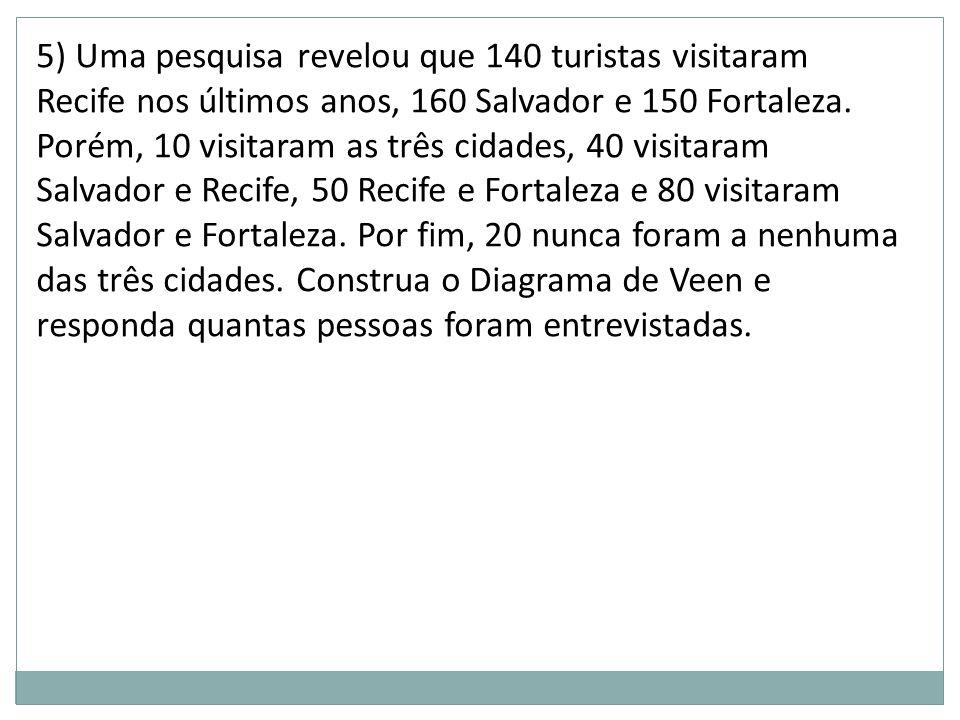 5) Uma pesquisa revelou que 140 turistas visitaram Recife nos últimos anos, 160 Salvador e 150 Fortaleza. Porém, 10 visitaram as três cidades, 40 visi