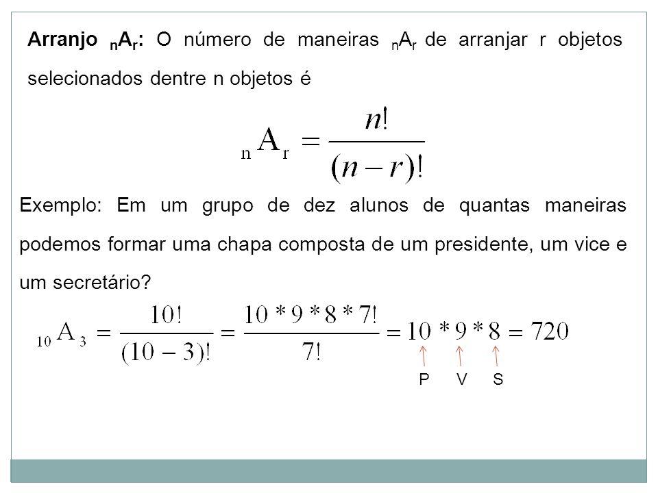 Arranjo n A r : O número de maneiras n A r de arranjar r objetos selecionados dentre n objetos é Exemplo: Em um grupo de dez alunos de quantas maneira