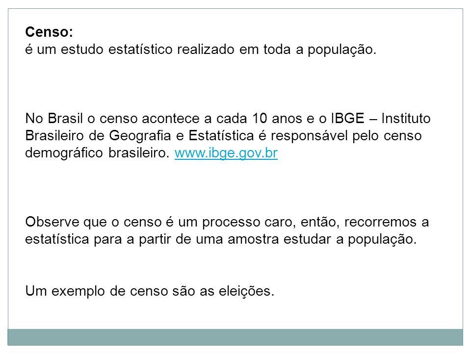 Censo: é um estudo estatístico realizado em toda a população. No Brasil o censo acontece a cada 10 anos e o IBGE – Instituto Brasileiro de Geografia e