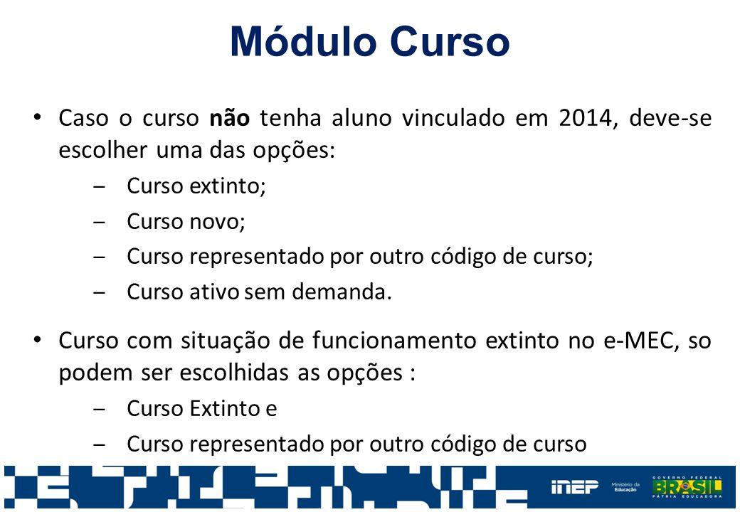 Módulo Curso Caso o curso não tenha aluno vinculado em 2014, deve-se escolher uma das opções: ‒Curso extinto; ‒Curso novo; ‒Curso representado por out